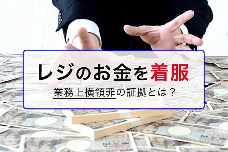 レジのお金を盗む業務上横領罪の証拠について