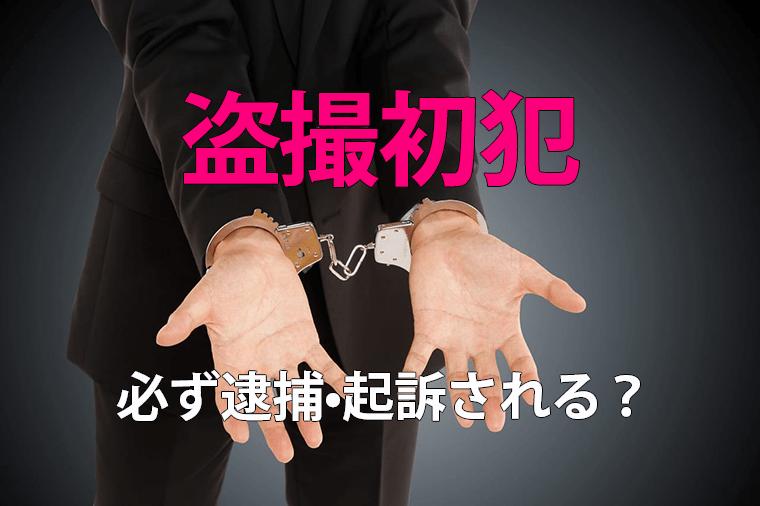 盗撮で初犯の場合|逮捕・起訴される?