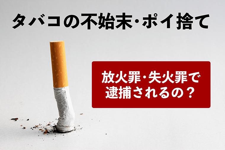 タバコの不始末・ポイ捨ての火事で逮捕される?|放火罪・失火罪